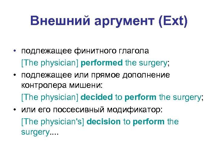 Внешний аргумент (Ext) • подлежащее финитного глагола [The physician] performed the surgery; • подлежащее