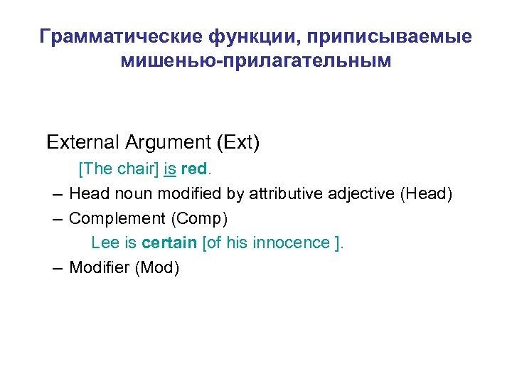 Грамматические функции, приписываемые мишенью-прилагательным External Argument (Ext) [The chair] is red. – Head noun