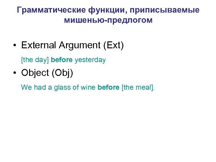 Грамматические функции, приписываемые мишенью-предлогом • External Argument (Ext) [the day] before yesterday • Object