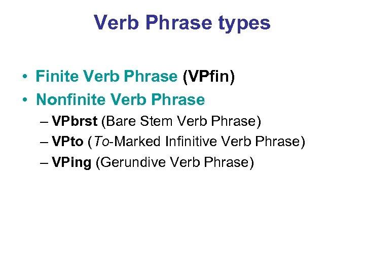 Verb Phrase types • Finite Verb Phrase (VPfin) • Nonfinite Verb Phrase – VPbrst