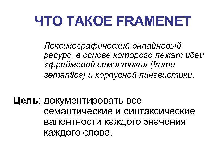 ЧТО ТАКОЕ FRAMENET Лексикографический онлайновый ресурс, в основе которого лежат идеи «фреймовой семантики» (frame
