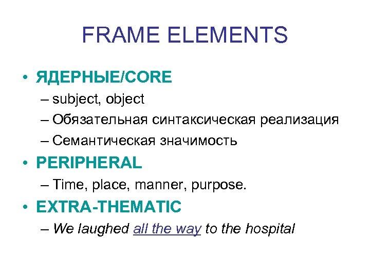 FRAME ELEMENTS • ЯДЕРНЫЕ/CORE – subject, object – Обязательная синтаксическая реализация – Семантическая значимость