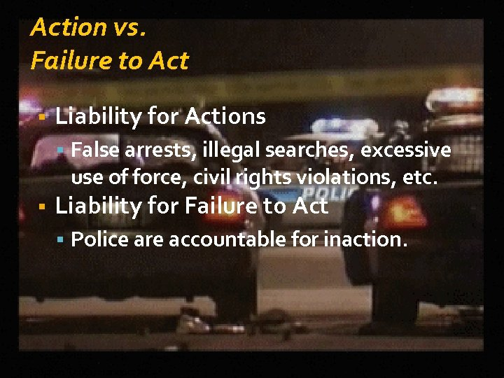Action vs. Failure to Act Liability for Actions False arrests, illegal searches, excessive use
