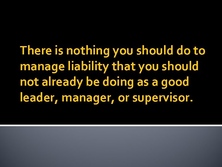 There is nothing you should do to manage liability that you should not already