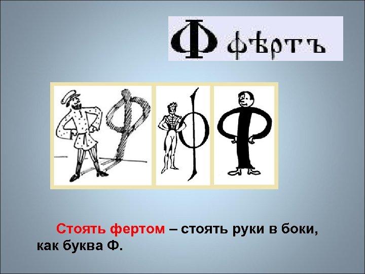 Стоять фертом – стоять руки в боки, как буква Ф.