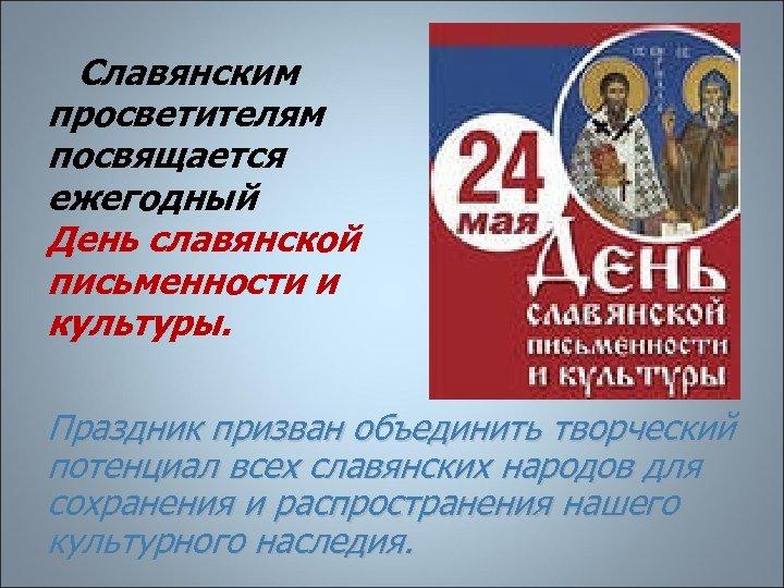 Славянским просветителям посвящается ежегодный День славянской письменности и культуры. Праздник призван объединить творческий