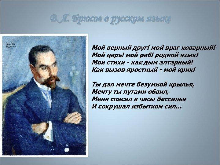 В. Я. Брюсов о русском языке Мой верный друг! мой враг коварный! Мой царь!