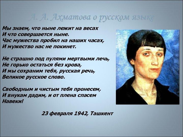 А. А. Ахматова о русском языке Мы знаем, что ныне лежит на весах И