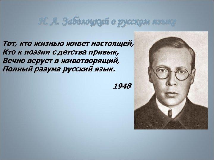 Н. А. Заболоцкий о русском языке Тот, кто жизнью живет настоящей, Кто к поэзии