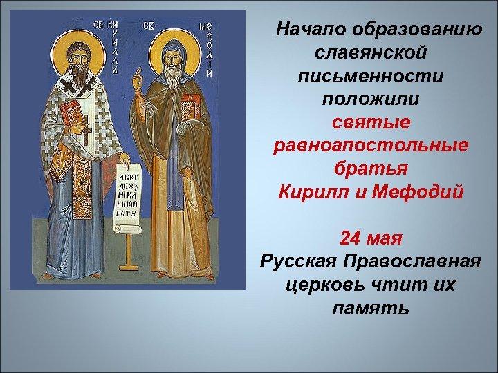 Начало образованию славянской письменности положили святые равноапостольные братья Кирилл и Мефодий 24 мая Русская