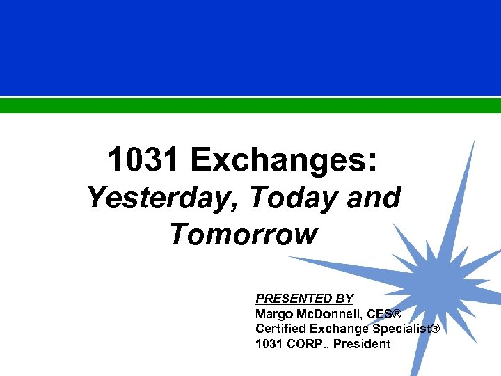 1031 Exchanges: Yesterday, Today and Tomorrow PRESENTED BY Margo Mc. Donnell, CES® Certified Exchange