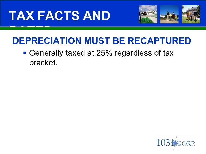 TAX FACTS AND RATES DEPRECIATION MUST BE RECAPTURED § Generally taxed at 25% regardless