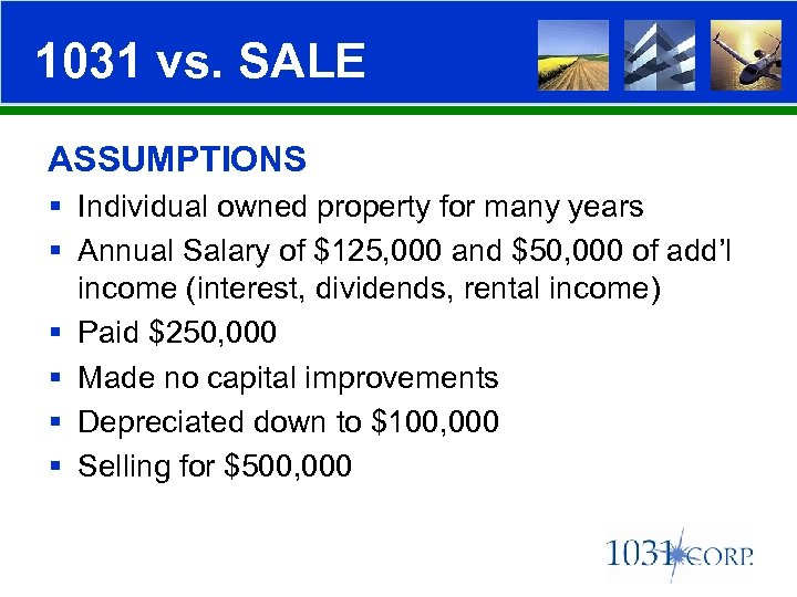 1031 vs. SALE ASSUMPTIONS § Individual owned property for many years § Annual Salary