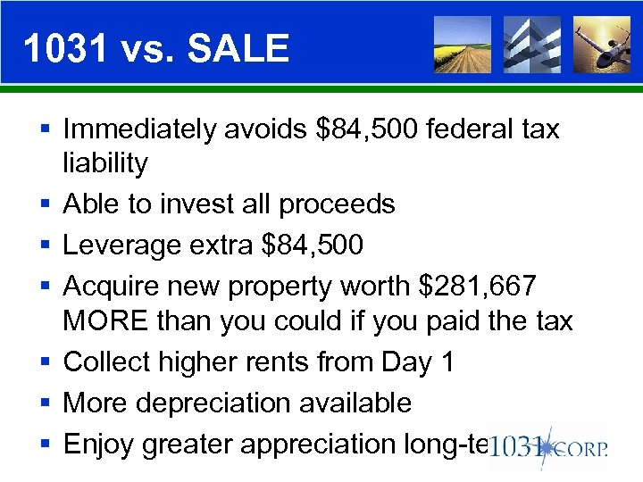 1031 vs. SALE § Immediately avoids $84, 500 federal tax liability § Able to