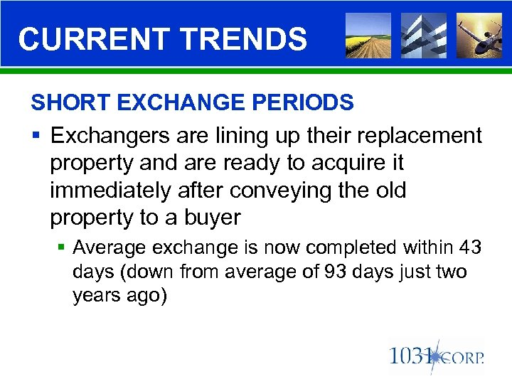 CURRENT TRENDS SHORT EXCHANGE PERIODS § Exchangers are lining up their replacement property and