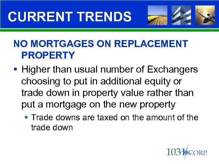 CURRENT TRENDS NO MORTGAGES ON REPLACEMENT PROPERTY § Higher than usual number of Exchangers