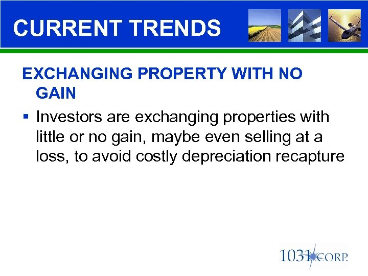 CURRENT TRENDS EXCHANGING PROPERTY WITH NO GAIN § Investors are exchanging properties with little