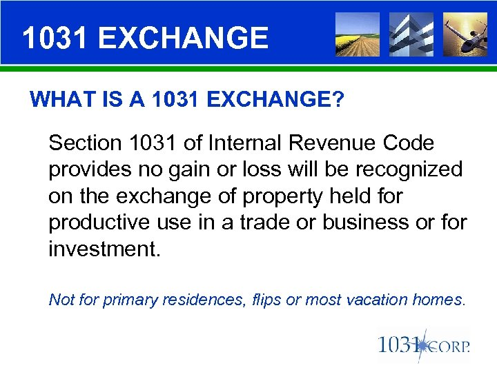 1031 EXCHANGE WHAT IS A 1031 EXCHANGE? Section 1031 of Internal Revenue Code provides