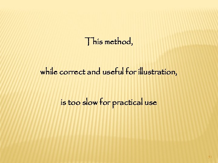 This method, while correct and useful for illustration, is too slow for practical use