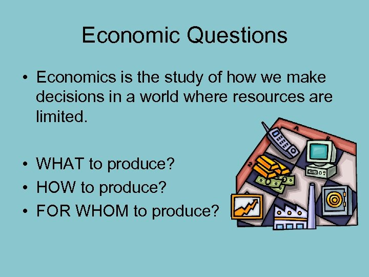 Economic Questions • Economics is the study of how we make decisions in a