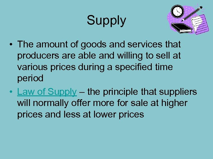 Supply • The amount of goods and services that producers are able and willing