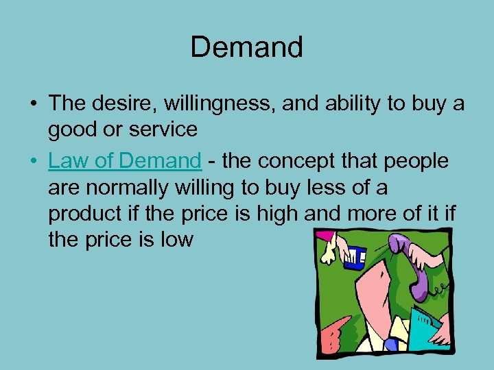 Demand • The desire, willingness, and ability to buy a good or service •