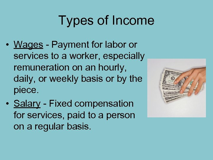 Types of Income • Wages - Payment for labor or services to a worker,