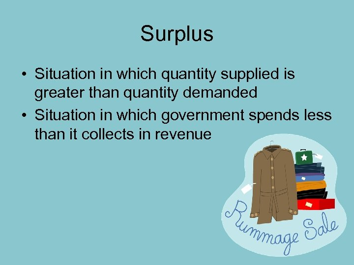 Surplus • Situation in which quantity supplied is greater than quantity demanded • Situation