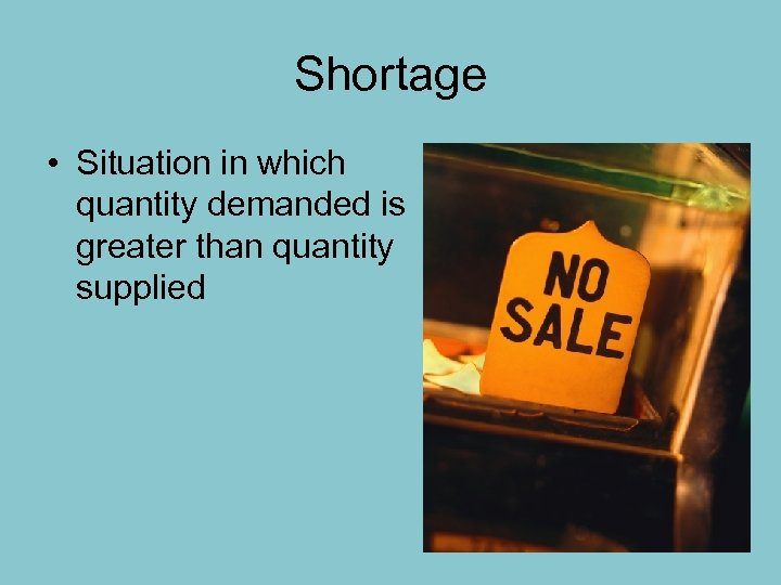 Shortage • Situation in which quantity demanded is greater than quantity supplied