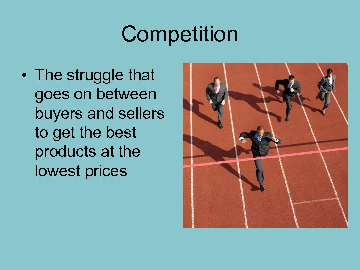Competition • The struggle that goes on between buyers and sellers to get the