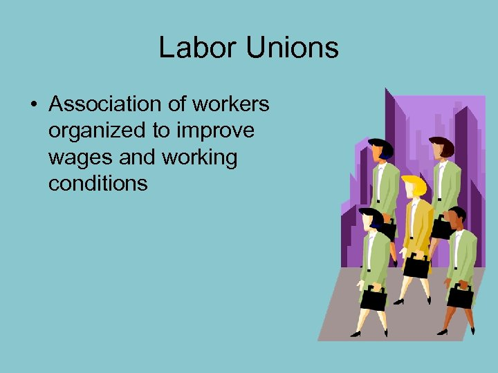 Labor Unions • Association of workers organized to improve wages and working conditions