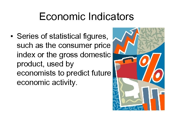 Economic Indicators • Series of statistical figures, such as the consumer price index or