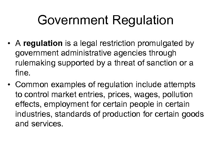 Government Regulation • A regulation is a legal restriction promulgated by government administrative agencies