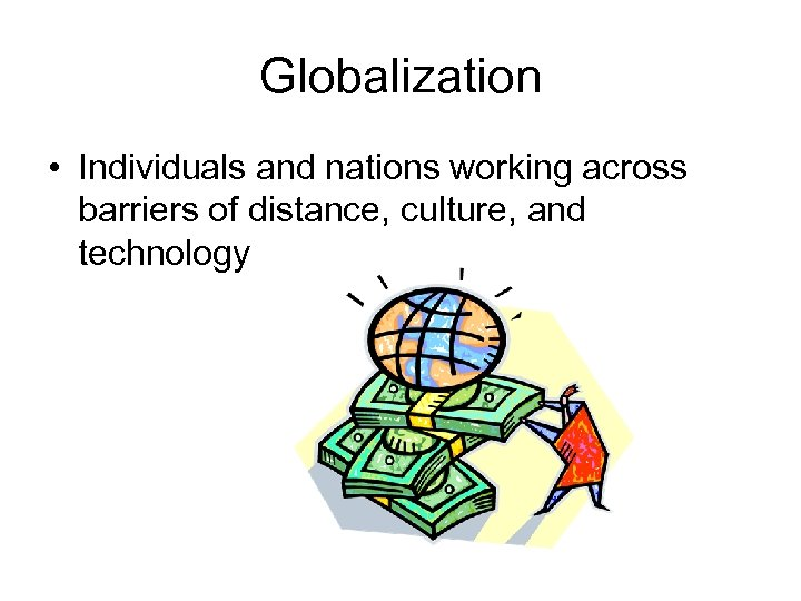 Globalization • Individuals and nations working across barriers of distance, culture, and technology
