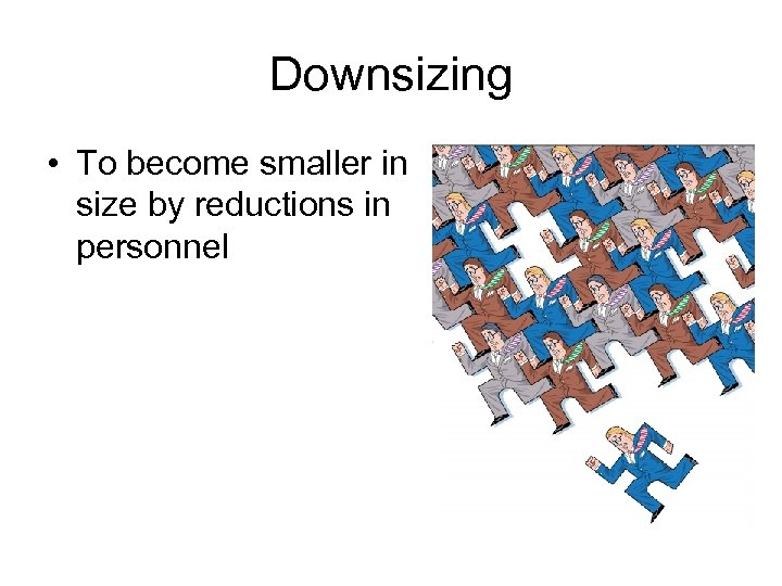 Downsizing • To become smaller in size by reductions in personnel