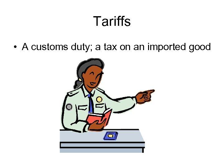Tariffs • A customs duty; a tax on an imported good