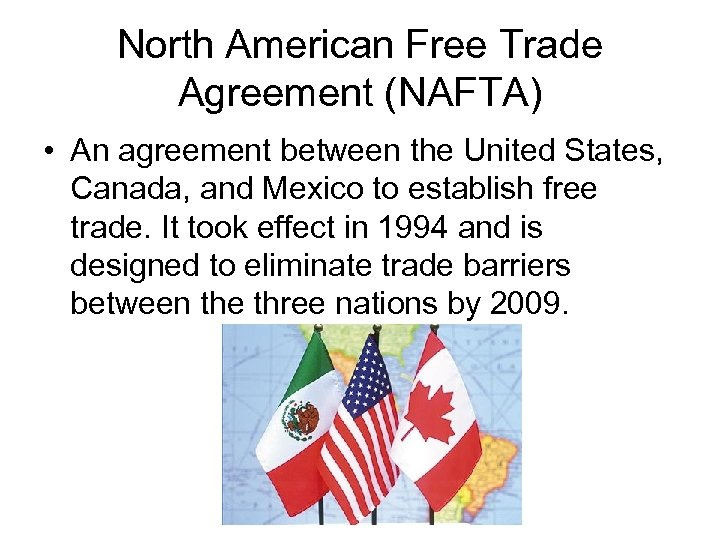 North American Free Trade Agreement (NAFTA) • An agreement between the United States, Canada,