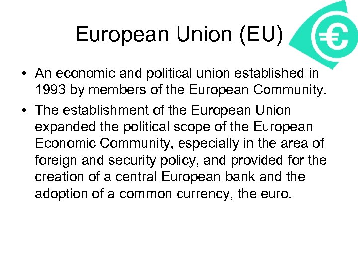European Union (EU) • An economic and political union established in 1993 by members