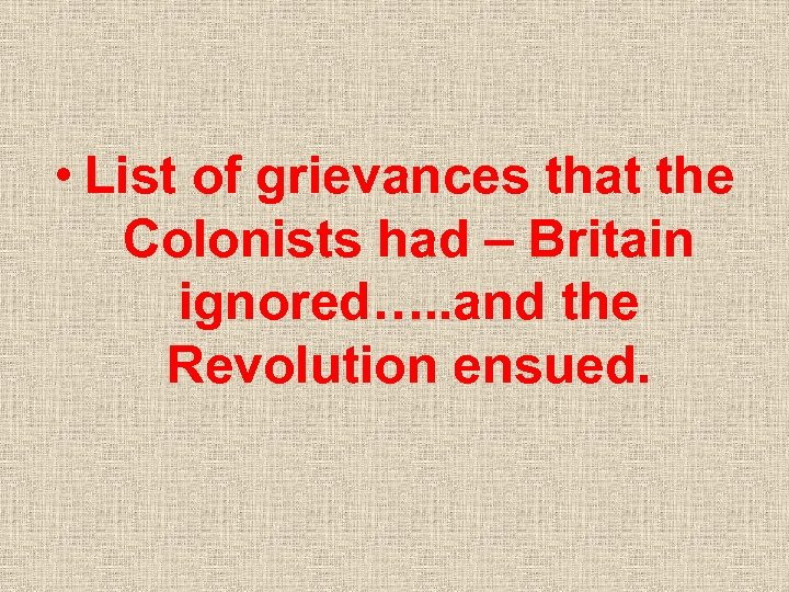 • List of grievances that the Colonists had – Britain ignored…. . and