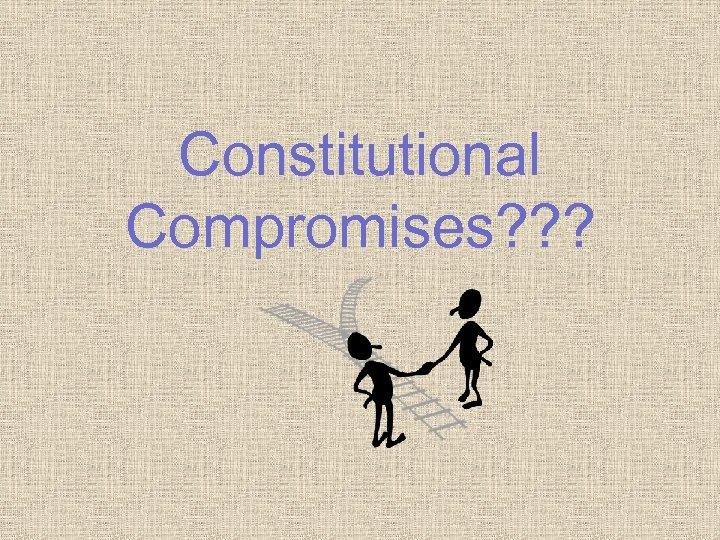 Constitutional Compromises? ? ?