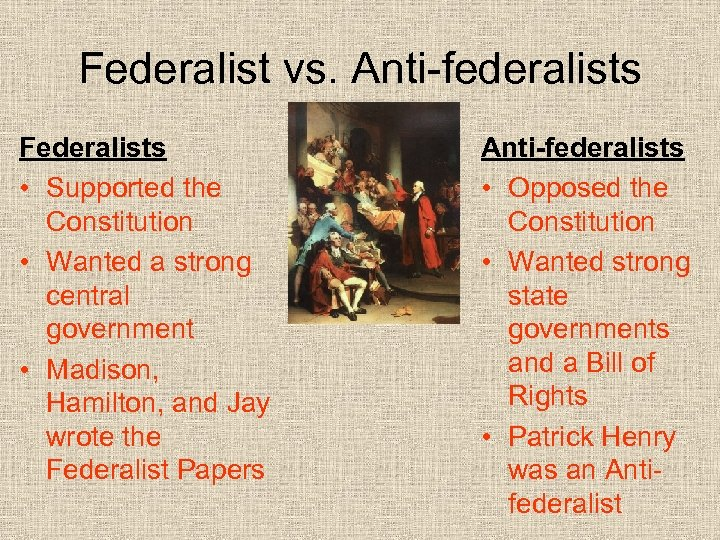 Federalist vs. Anti-federalists Federalists • Supported the Constitution • Wanted a strong central government