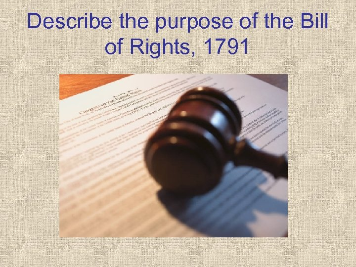 Describe the purpose of the Bill of Rights, 1791