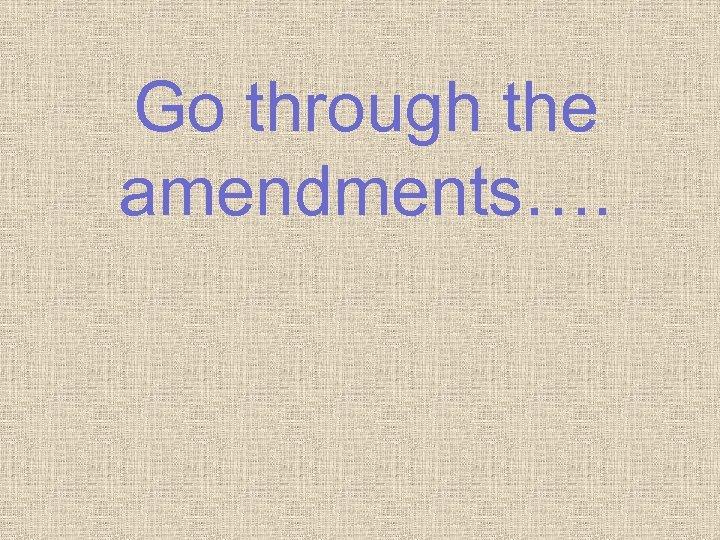 Go through the amendments….