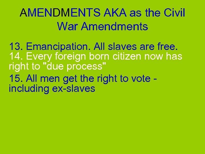AMENDMENTS AKA as the Civil War Amendments 13. Emancipation. All slaves are free. 14.