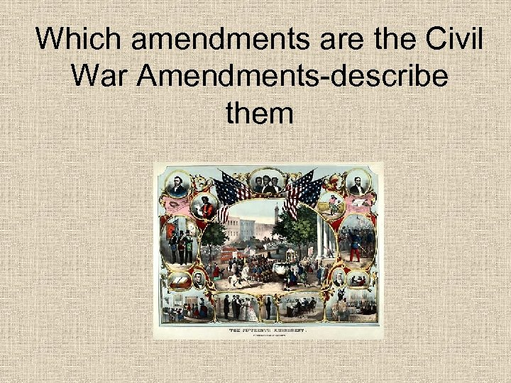 Which amendments are the Civil War Amendments-describe them