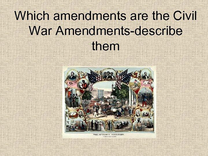 Which amendments are the Civil War Amendments-describe them