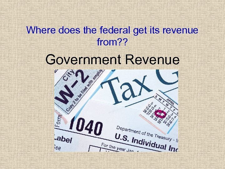 Where does the federal get its revenue from? ? Government Revenue