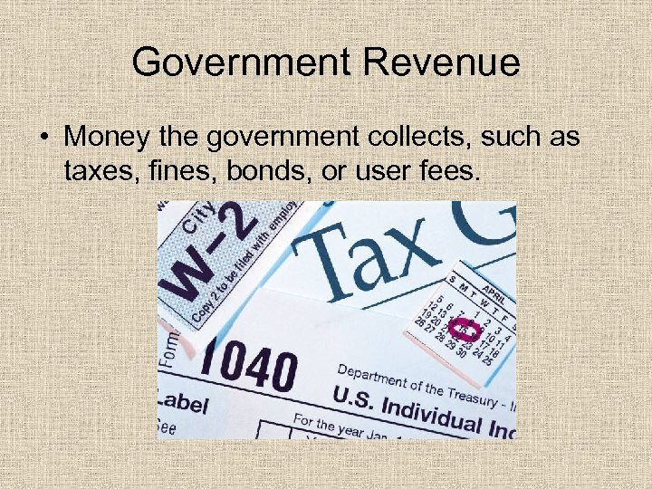 Government Revenue • Money the government collects, such as taxes, fines, bonds, or user