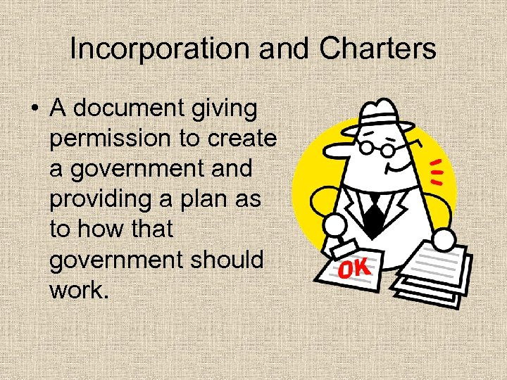 Incorporation and Charters • A document giving permission to create a government and providing