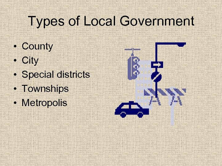 Types of Local Government • • • County City Special districts Townships Metropolis